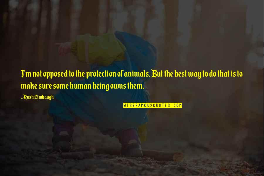 Being Human To Animals Quotes By Rush Limbaugh: I'm not opposed to the protection of animals.