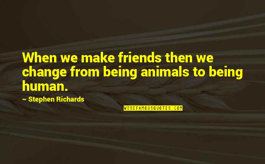 Being Human To Animals Quotes By Stephen Richards: When we make friends then we change from