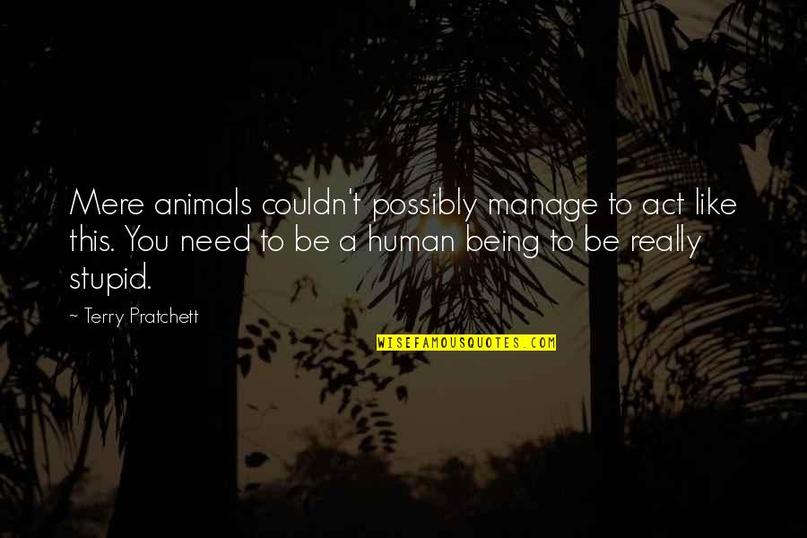 Being Human To Animals Quotes By Terry Pratchett: Mere animals couldn't possibly manage to act like