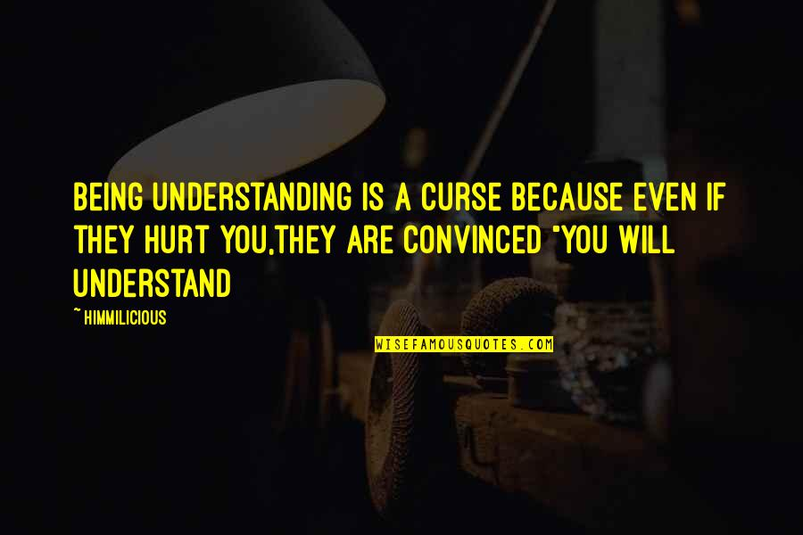 Being Hurt From A Relationship Quotes By Himmilicious: Being understanding is a curse because even if