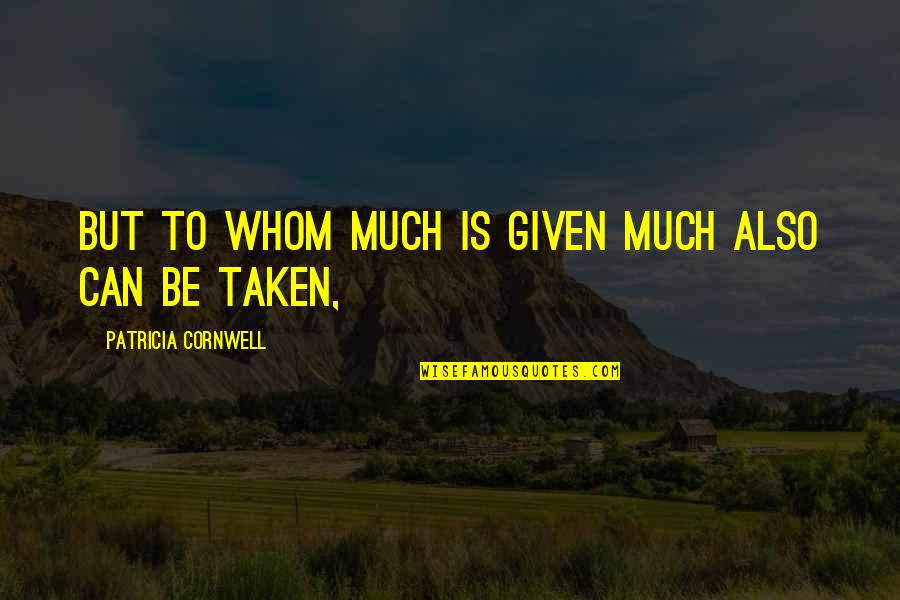 Being Hurt From A Relationship Quotes By Patricia Cornwell: But to whom much is given much also