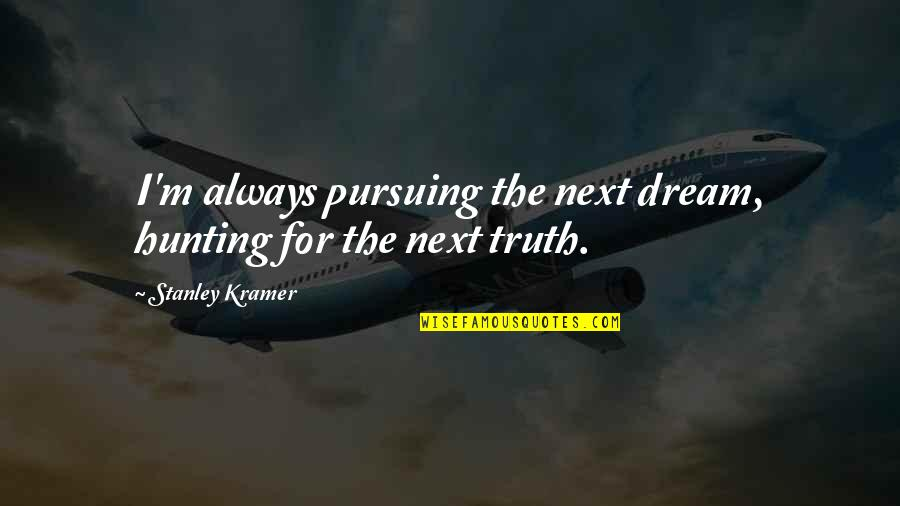 Being Immodest Quotes By Stanley Kramer: I'm always pursuing the next dream, hunting for