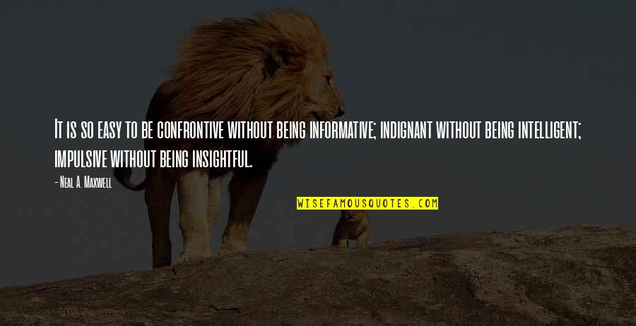 Being Impulsive Quotes By Neal A. Maxwell: It is so easy to be confrontive without