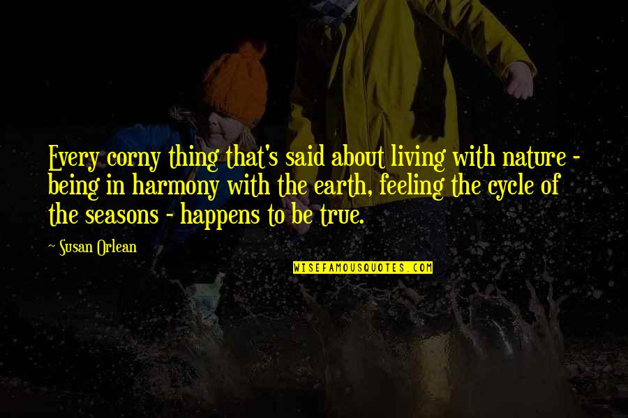 Being In Harmony With Nature Quotes By Susan Orlean: Every corny thing that's said about living with