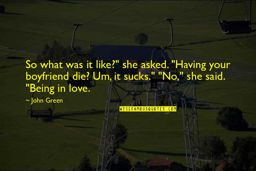 "Being In Love With Your Ex Boyfriend Quotes By John Green: So what was it like?"" she asked. ""Having"