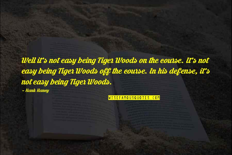 Being In The Woods Quotes By Hank Haney: Well it's not easy being Tiger Woods on