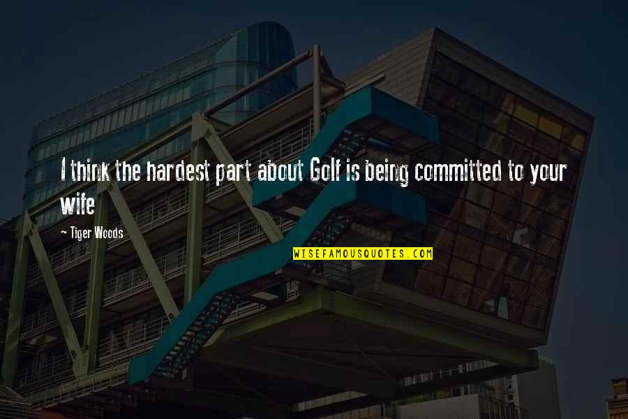 Being In The Woods Quotes By Tiger Woods: I think the hardest part about Golf is