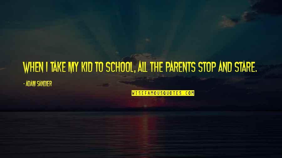 Being Last In A Relationship Quotes By Adam Sandler: When I take my kid to school, all