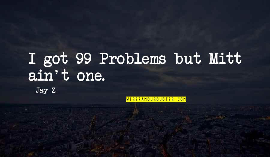 Being Last In A Relationship Quotes By Jay-Z: I got 99 Problems but Mitt ain't one.