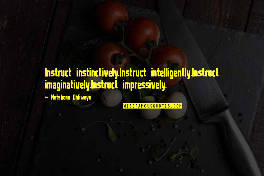 Being Last In A Relationship Quotes By Matshona Dhliwayo: Instruct instinctively.Instruct intelligently.Instruct imaginatively.Instruct impressively.