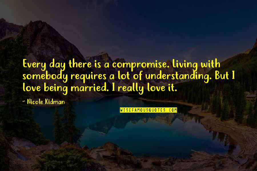 Being Left Behind In A Relationship Quotes By Nicole Kidman: Every day there is a compromise. Living with