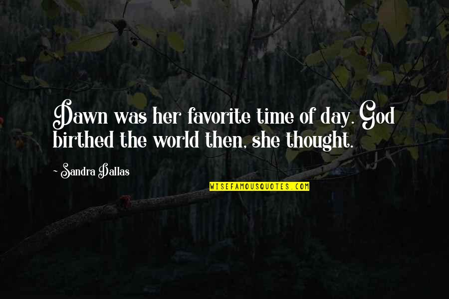 Being Left Behind In A Relationship Quotes By Sandra Dallas: Dawn was her favorite time of day. God