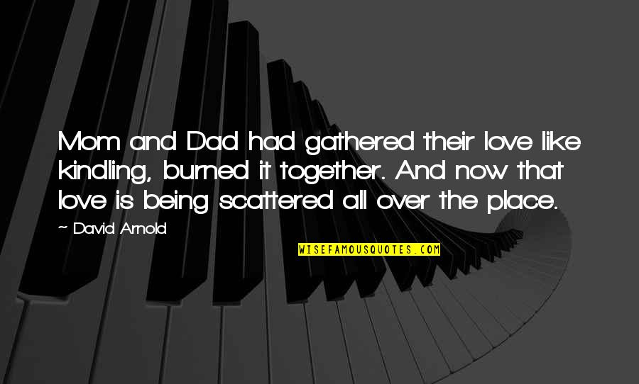Being Like Your Mom Quotes By David Arnold: Mom and Dad had gathered their love like