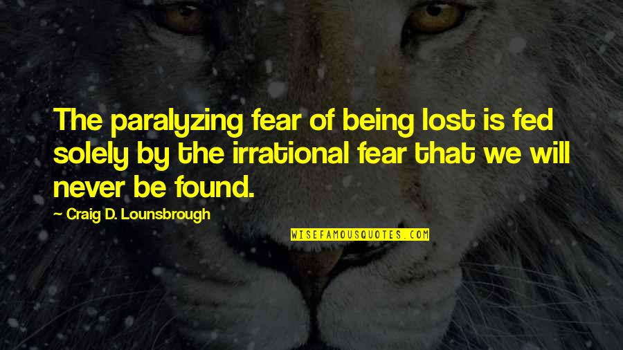 Being Lost Then Found Quotes By Craig D. Lounsbrough: The paralyzing fear of being lost is fed