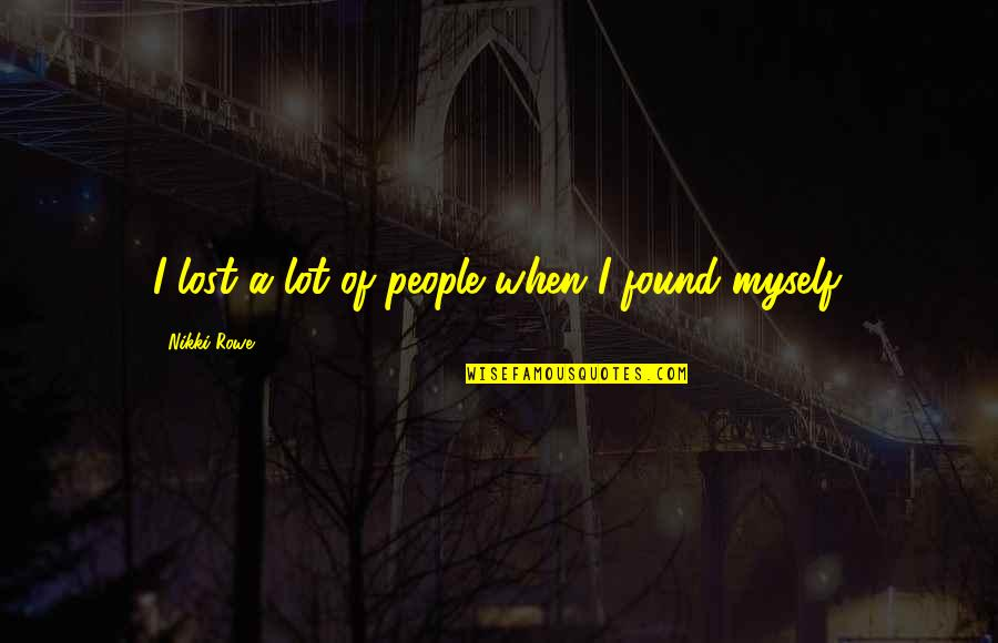 Being Lost Then Found Quotes By Nikki Rowe: I lost a lot of people when I