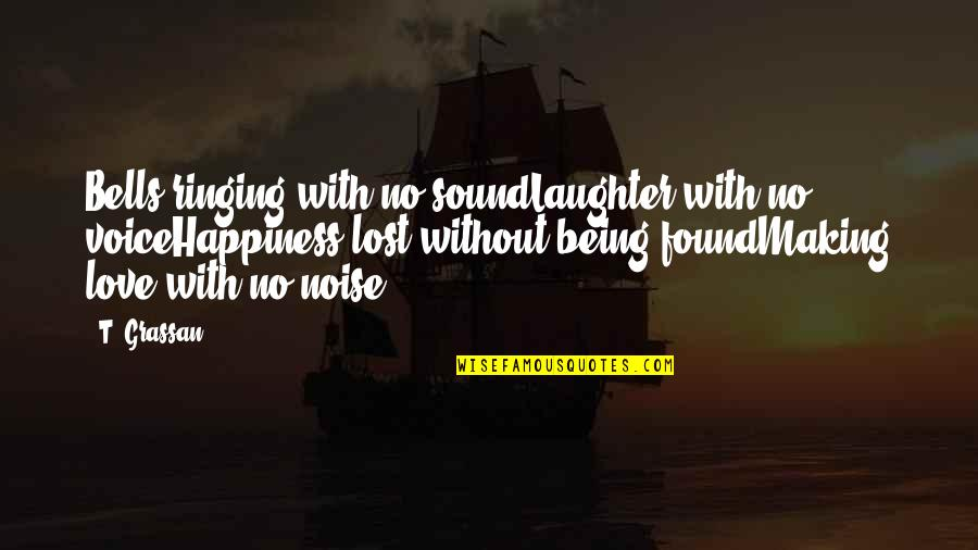 Being Lost Then Found Quotes By T. Grassan: Bells ringing with no soundLaughter with no voiceHappiness