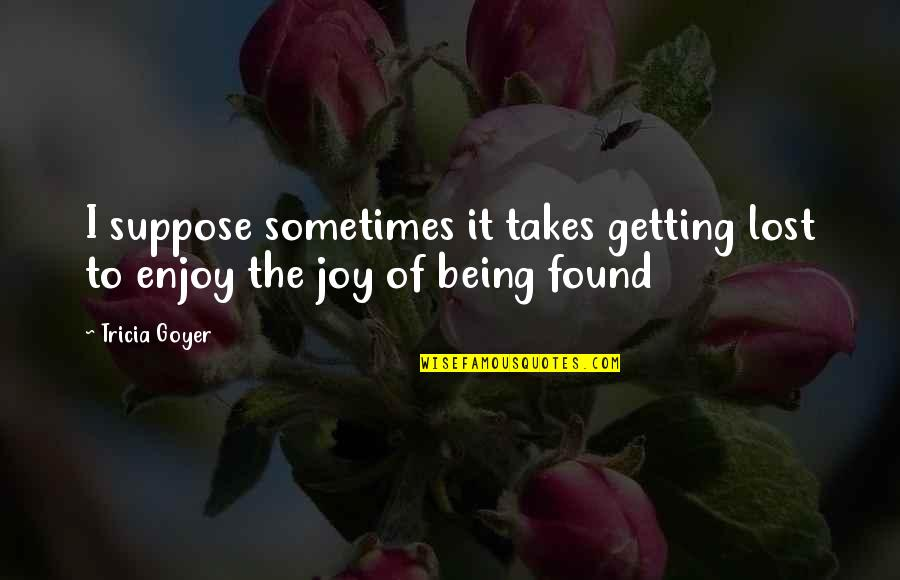 Being Lost Then Found Quotes By Tricia Goyer: I suppose sometimes it takes getting lost to