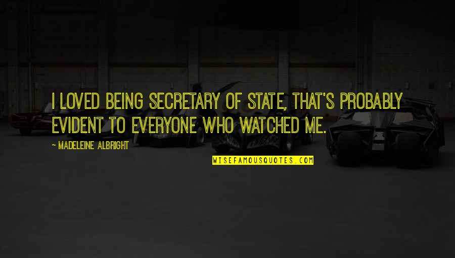 Being Loved By Everyone Quotes By Madeleine Albright: I loved being Secretary of State, that's probably