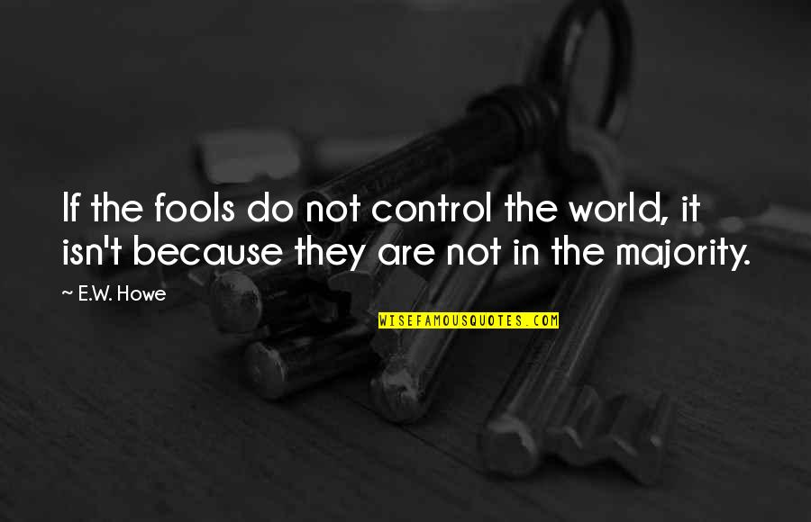 Being Loyal To Family Quotes By E.W. Howe: If the fools do not control the world,