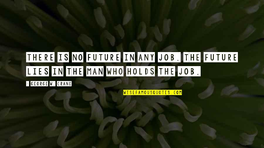 Being Loyal To Family Quotes By George W. Crane: There is no future in any job. The