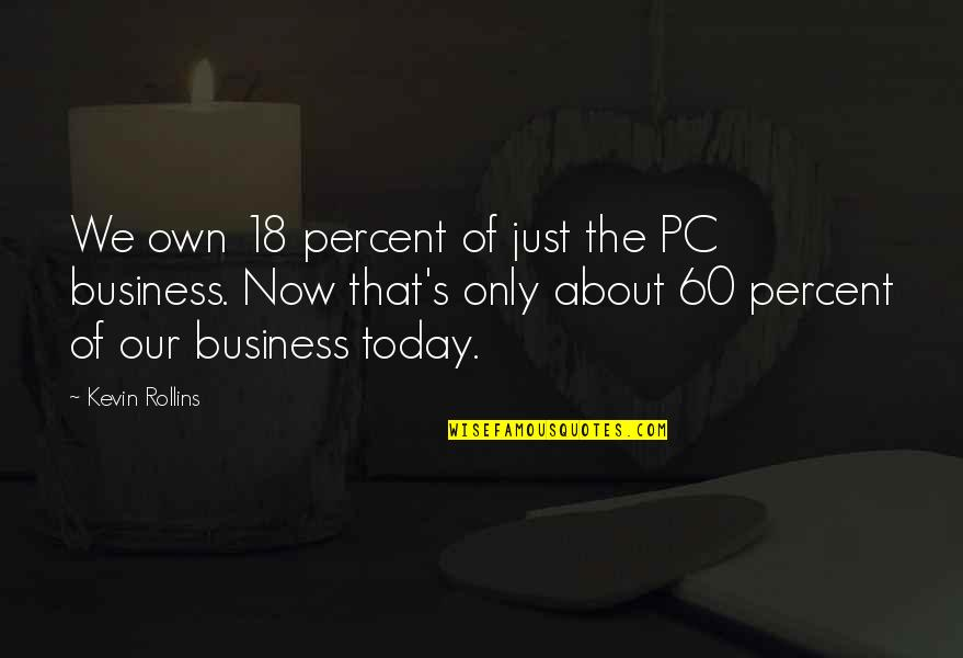 Being Loyal To Family Quotes By Kevin Rollins: We own 18 percent of just the PC