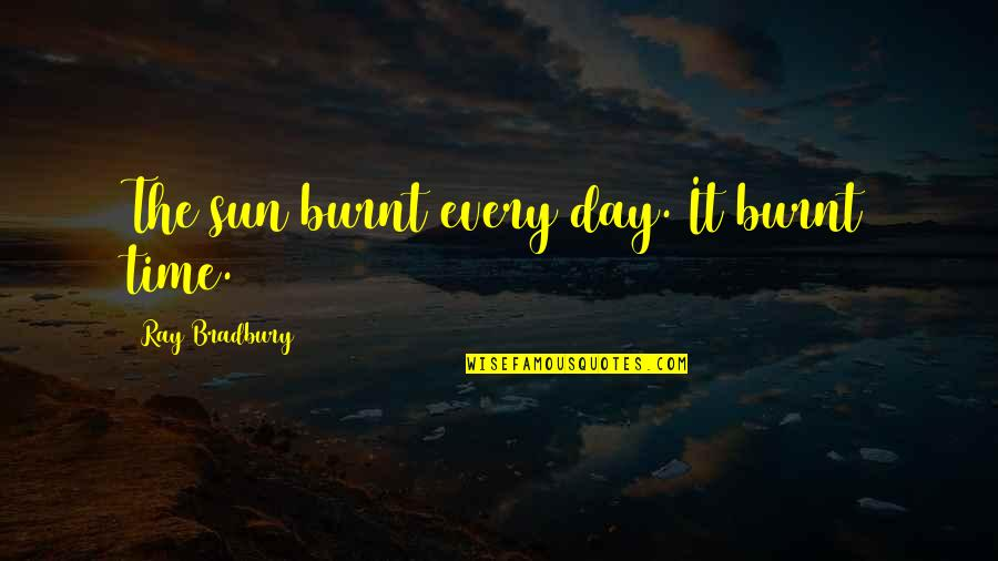 Being Loyal To Family Quotes By Ray Bradbury: The sun burnt every day. It burnt time.