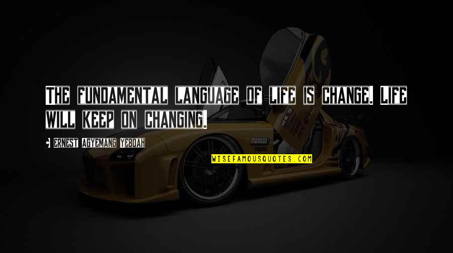 Being Mittens Quotes By Ernest Agyemang Yeboah: The fundamental language of life is change. Life