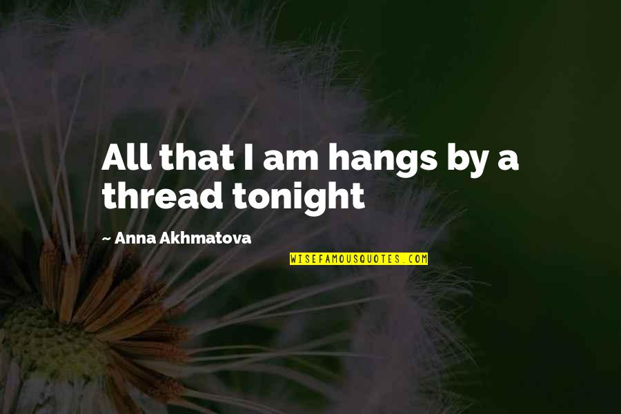 Being Molested Quotes By Anna Akhmatova: All that I am hangs by a thread