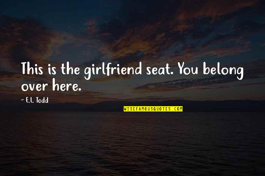 Being Molested Quotes By E.L. Todd: This is the girlfriend seat. You belong over