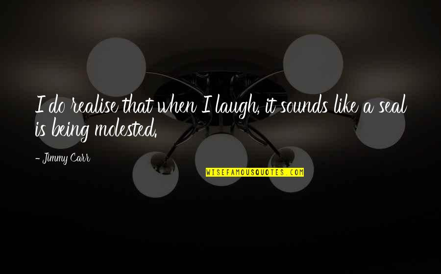 Being Molested Quotes By Jimmy Carr: I do realise that when I laugh, it