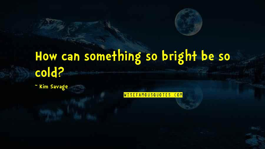 Being Molested Quotes By Kim Savage: How can something so bright be so cold?