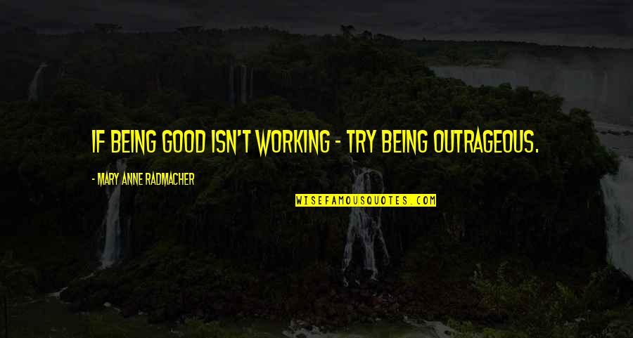 Being Molested Quotes By Mary Anne Radmacher: If being good isn't working - try being