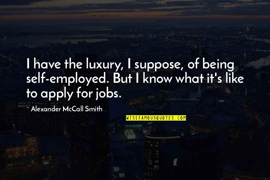 Being My Best Self Quotes By Alexander McCall Smith: I have the luxury, I suppose, of being