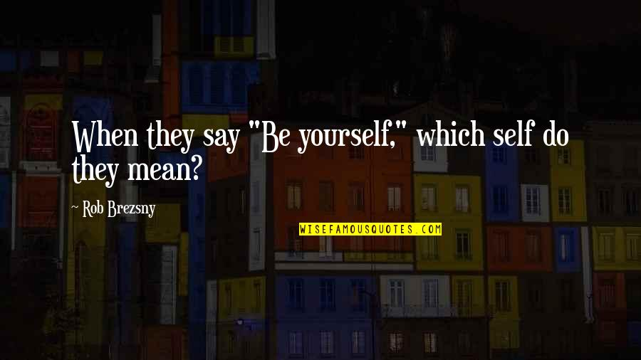 """Being My Best Self Quotes By Rob Brezsny: When they say """"Be yourself,"""" which self do"""