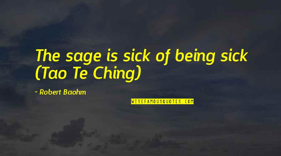 Being My Best Self Quotes By Robert Baohm: The sage is sick of being sick (Tao