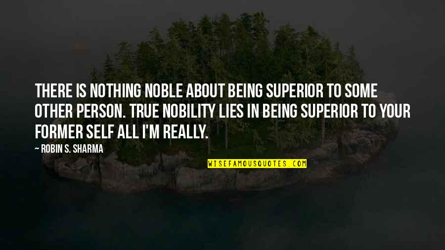 Being My Best Self Quotes By Robin S. Sharma: There is nothing noble about being superior to