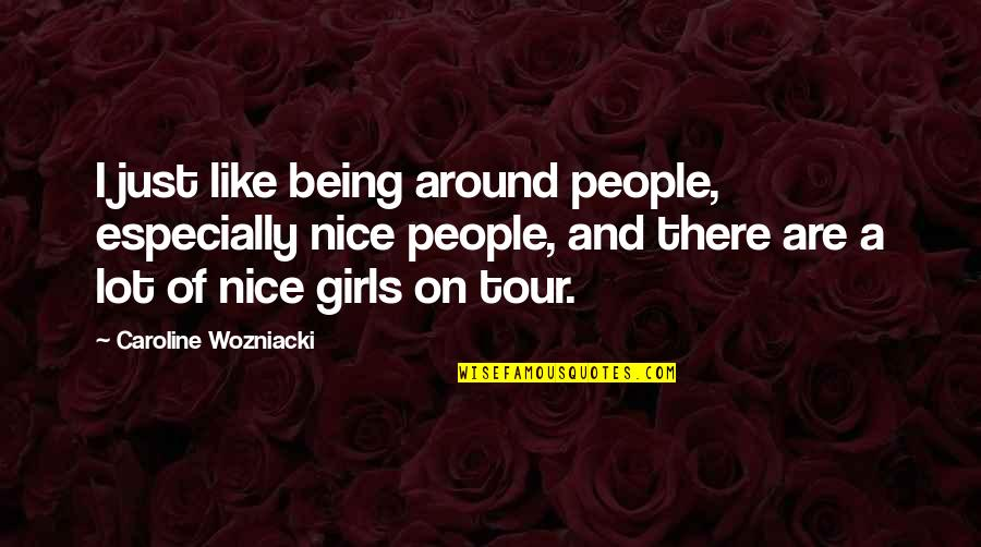Being Nice To People Quotes By Caroline Wozniacki: I just like being around people, especially nice