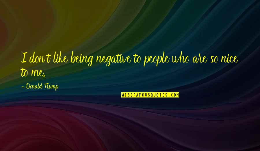 Being Nice To People Quotes By Donald Trump: I don't like being negative to people who