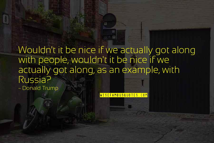 Being Nice To People Quotes By Donald Trump: Wouldn't it be nice if we actually got