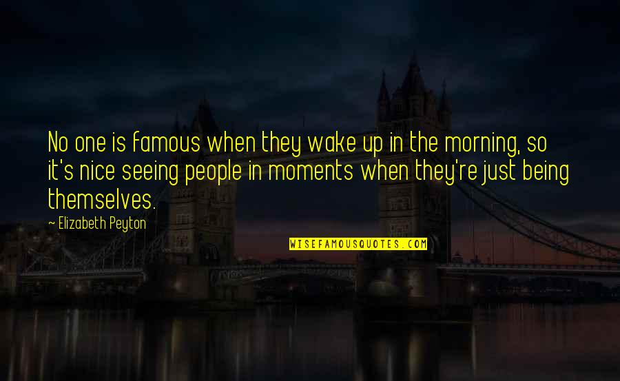 Being Nice To People Quotes By Elizabeth Peyton: No one is famous when they wake up