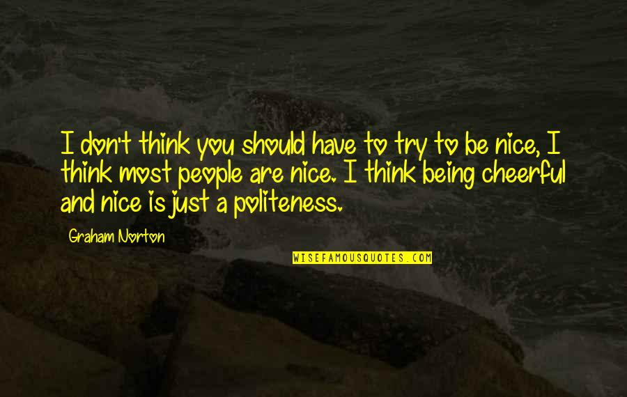 Being Nice To People Quotes By Graham Norton: I don't think you should have to try