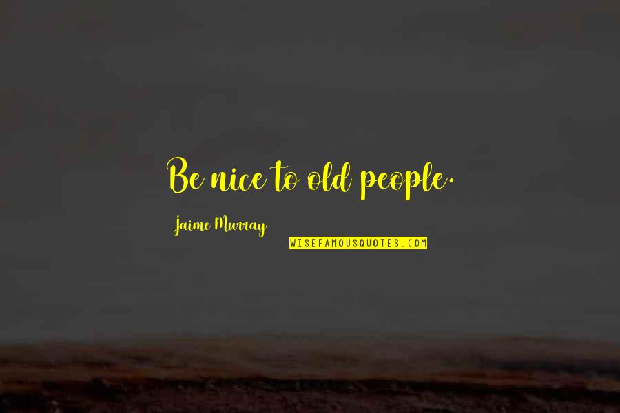 Being Nice To People Quotes By Jaime Murray: Be nice to old people.