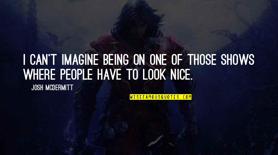 Being Nice To People Quotes By Josh McDermitt: I can't imagine being on one of those