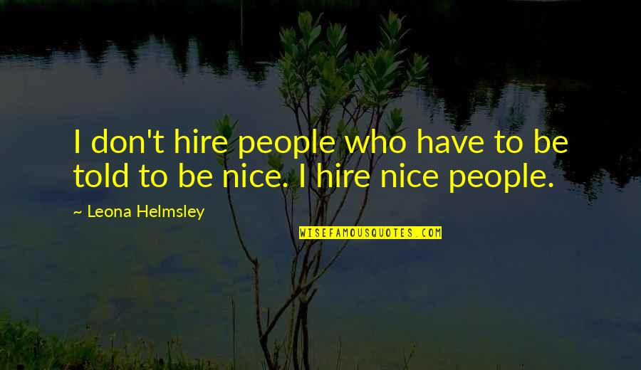 Being Nice To People Quotes By Leona Helmsley: I don't hire people who have to be