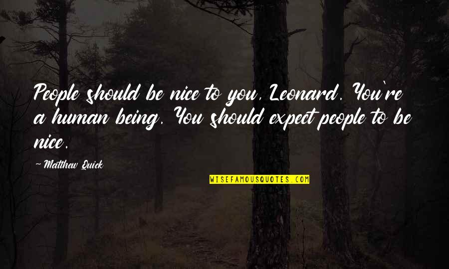 Being Nice To People Quotes By Matthew Quick: People should be nice to you, Leonard. You're