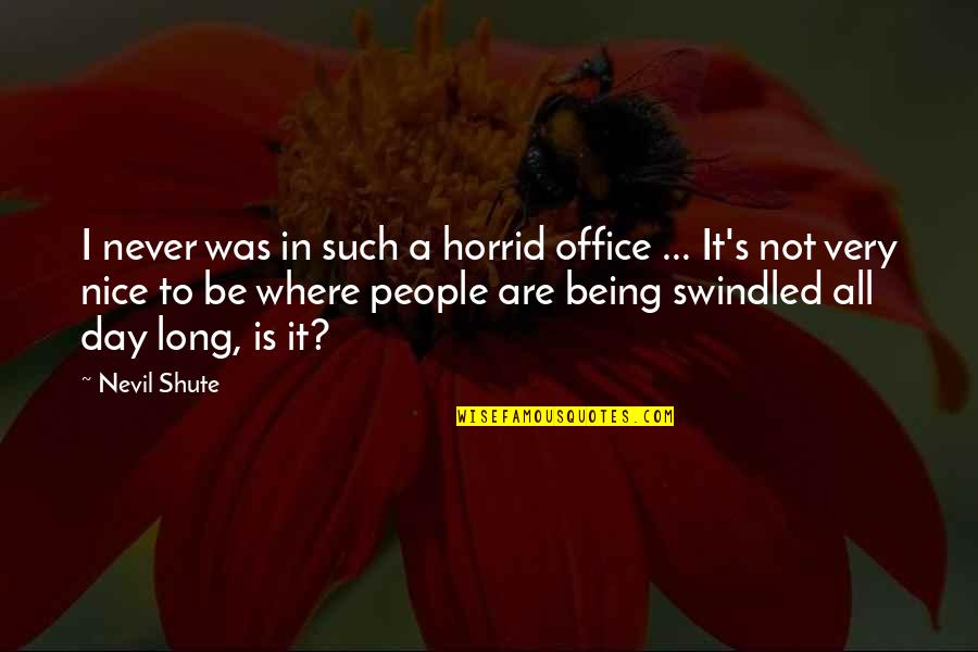 Being Nice To People Quotes By Nevil Shute: I never was in such a horrid office