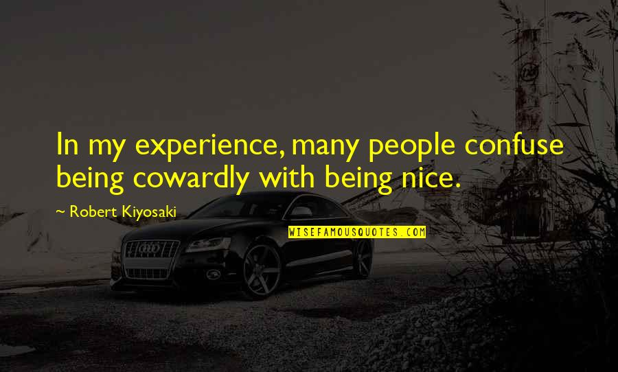 Being Nice To People Quotes By Robert Kiyosaki: In my experience, many people confuse being cowardly
