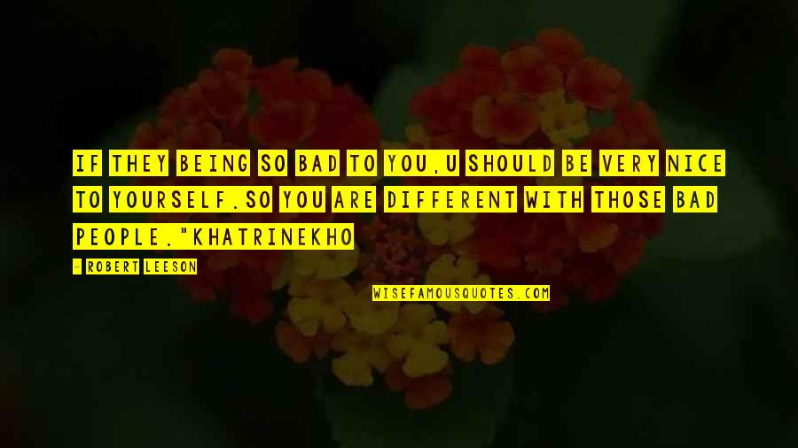 Being Nice To People Quotes By Robert Leeson: If they being so bad to you,u should