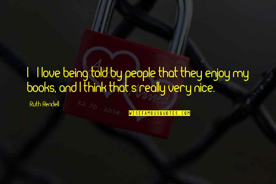 Being Nice To People Quotes By Ruth Rendell: I - I love being told by people