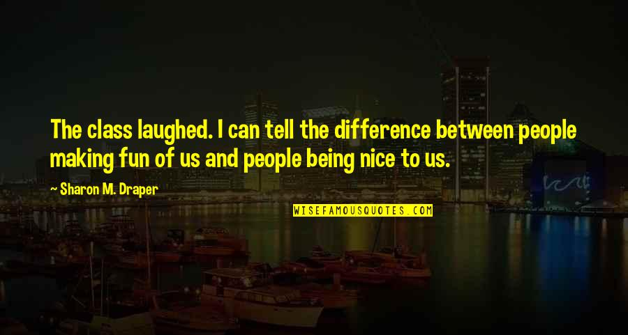 Being Nice To People Quotes By Sharon M. Draper: The class laughed. I can tell the difference